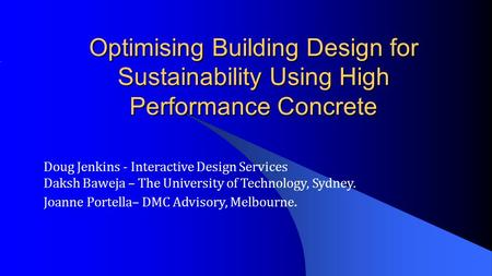 Optimising Building Design for Sustainability Using High Performance Concrete Doug Jenkins - Interactive Design Services Daksh Baweja – The University.