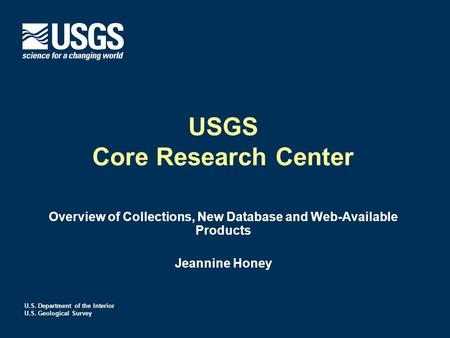 U.S. Department of the Interior U.S. Geological Survey USGS Core Research Center Overview of Collections, New Database and Web-Available Products Jeannine.