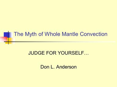 The Myth of Whole Mantle Convection JUDGE FOR YOURSELF… Don L. Anderson.