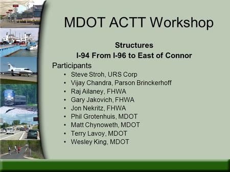 MDOT ACTT Workshop Structures I-94 From I-96 to East of Connor Participants Steve Stroh, URS Corp Vijay Chandra, Parson Brinckerhoff Raj Ailaney, FHWA.