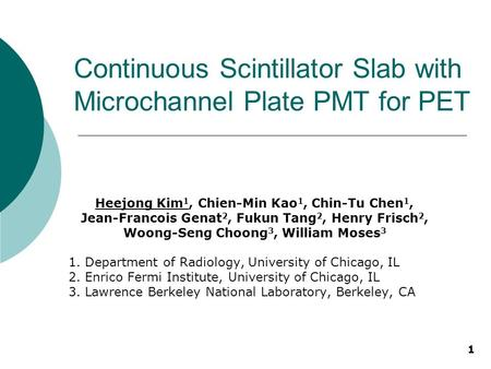 1 Continuous Scintillator Slab with Microchannel Plate PMT for PET Heejong Kim 1, Chien-Min Kao 1, Chin-Tu Chen 1, Jean-Francois Genat 2, Fukun Tang 2,