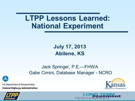 LTPP Lessons Learned: National Experiment July 17, 2013 Abilene, KS Jack Springer, P.E.—FHWA Gabe Cimini, Database Manager - NCRO.