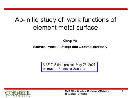 1 Ab-initio study of work functions of element metal surface MAE 715 – Atomistic Modeling of Materials N. Zabaras (5/7/2007) MAE 715 final project, May.