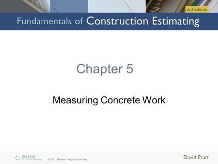 Chapter 5 Measuring Concrete Work. Objectives Upon completion of this chapter, you will be able to: –Explain how concrete work, formwork, and associated.