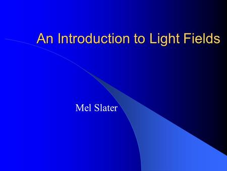 An Introduction to Light Fields Mel Slater. Outline Introduction Rendering Representing Light Fields Practical Issues Conclusions.
