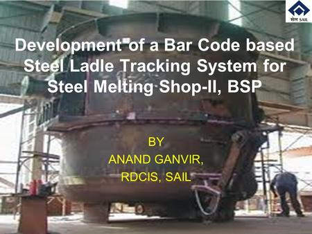 Development of a Bar Code based Steel Ladle Tracking System for Steel Melting Shop-II, BSP BY ANAND GANVIR, RDCIS, SAIL.