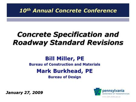 Www.dot.state.pa.us Concrete Specification and Roadway Standard Revisions Bill Miller, PE Bureau of Construction and Materials Mark Burkhead, PE Bureau.