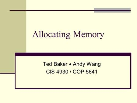 Allocating Memory Ted Baker  Andy Wang CIS 4930 / COP 5641.