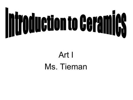 Art I Ms. Tieman. TODAY Please follow along with the PowerPoint and fill in your ceramic note sheet Going over IMPORTANT information for our unit on ceramics.