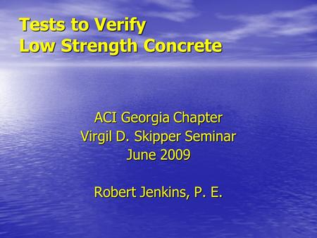 Tests to Verify Low Strength Concrete ACI Georgia Chapter Virgil D. Skipper Seminar June 2009 Robert Jenkins, P. E.