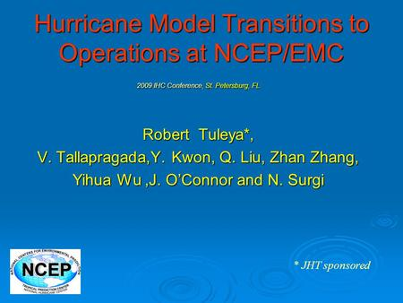 Hurricane Model Transitions to Operations at NCEP/EMC 2009 IHC Conference, St. Petersburg, FL Robert Tuleya*, V. Tallapragada,Y. Kwon, Q. Liu, Zhan Zhang,