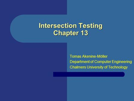 Intersection Testing Chapter 13 Tomas Akenine-Möller Department of Computer Engineering Chalmers University of Technology.