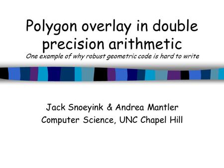 Polygon overlay in double precision arithmetic One example of why robust geometric code is hard to write Jack Snoeyink & Andrea Mantler Computer Science,