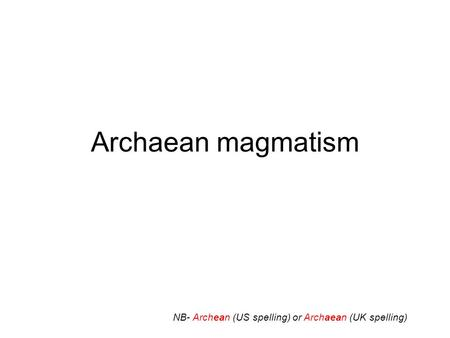 Archaean magmatism NB- Archean (US spelling) or Archaean (UK spelling)