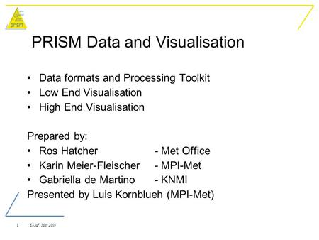 1 ESMF. May 2003 PRISM Data and Visualisation Data formats and Processing Toolkit Low End Visualisation High End Visualisation Prepared by: Ros Hatcher.