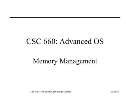 CSC 660: Advanced Operating SystemsSlide #1 CSC 660: Advanced OS Memory Management.