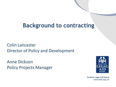 Scottish Legal Aid Board www.slab.org.uk Background to contracting Colin Lancaster Director of Policy and Development Anne Dickson Policy Projects Manager.