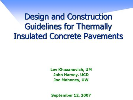 Design and Construction Guidelines for Thermally Insulated Concrete Pavements Lev Khazanovich, UM John Harvey, UCD Joe Mahoney, UW September 12, 2007.