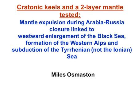 Cratonic keels and a 2-layer mantle tested: Miles Osmaston Mantle expulsion during Arabia-Russia closure linked to westward enlargement of the Black Sea,