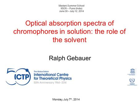 Optical absorption spectra of chromophores in solution: the role of the solvent Ralph Gebauer Monday, July 7 th, 2014 Mastani Summer School IISER – Pune.