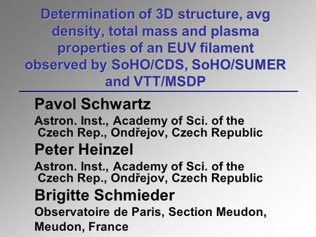 Determination of 3D structure, avg density, total mass and plasma properties of an EUV filament observed by SoHO/CDS, SoHO/SUMER and VTT/MSDP Pavol Schwartz.