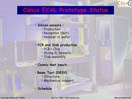 Vanel Jean-Charles LLR – IN2P3 08 / 12 / 2004 : Calice Meeting Desy ECAL prototype status Calice ECAL Prototype Status Silicon sensors : Production Reception.