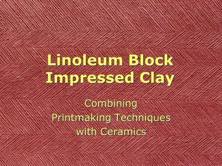 Linoleum Block Impressed Clay Combining Printmaking Techniques with Ceramics Combining Printmaking Techniques with Ceramics.