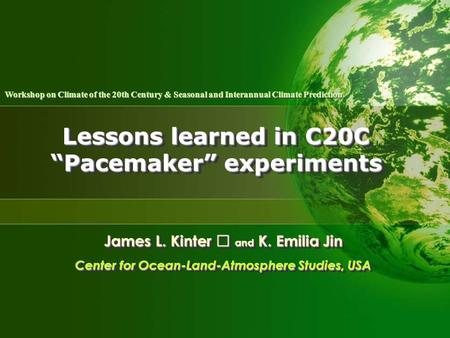 "Lessons learned in C20C ""Pacemaker"" experiments James L. Kinter Ⅲ and K. Emilia Jin Center for Ocean-Land-Atmosphere Studies, USA James L. Kinter Ⅲ and."