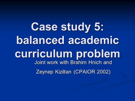 Case study 5: balanced academic curriculum problem Joint work with Brahim Hnich and Zeynep Kiziltan (CPAIOR 2002)