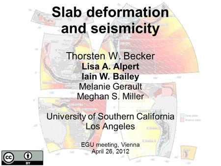 Slab deformation and seismicity Thorsten W. Becker Lisa A. Alpert Iain W. Bailey Melanie Gerault Meghan S. Miller University of Southern California Los.
