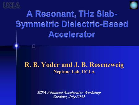 A Resonant, THz Slab- Symmetric Dielectric-Based Accelerator R. B. Yoder and J. B. Rosenzweig Neptune Lab, UCLA ICFA Advanced Accelerator Workshop Sardinia,