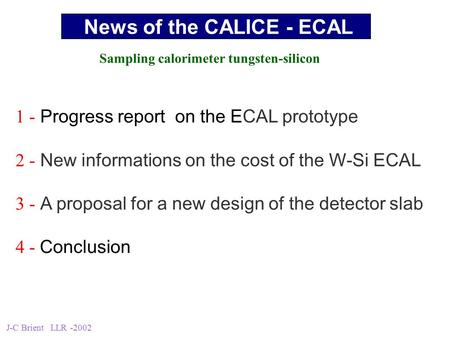 J-C Brient LLR -2002 1 - Progress report on the ECAL prototype 2 - New informations on the cost of the W-Si ECAL 3 - A proposal for a new design of the.