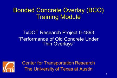 "1 Bonded Concrete Overlay (BCO) Training Module TxDOT Research Project 0-4893 ""Performance of Old Concrete Under Thin Overlays"" Center for Transportation."