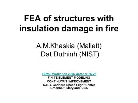 FEA of structures with insulation damage in fire A.M.Khaskia (Mallett) Dat Duthinh (NIST) FEMCI Workshop 2006 October 25-26 FINITE ELEMENT MODELING CONTINUOUS.