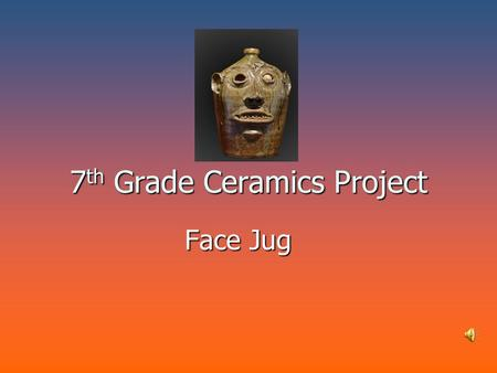 7 th Grade Ceramics Project Face Jug. What is a Face Jug? A History of American Face Jugs A History of American Face Jugs The tradition of pottery with.