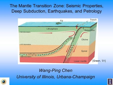 The Mantle Transition Zone: Seismic Properties, Deep Subduction, Earthquakes, and Petrology Wang-Ping Chen University of Illinois, Urbana-Champaign [Green,