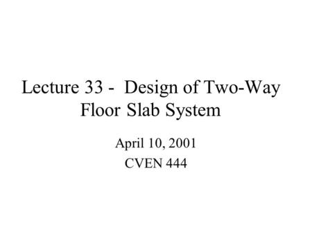 Lecture 33 - Design of Two-Way Floor Slab System April 10, 2001 CVEN 444.