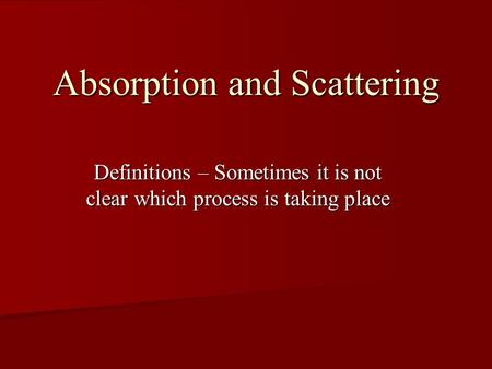 Absorption and Scattering Definitions – Sometimes it is not clear which process is taking place.