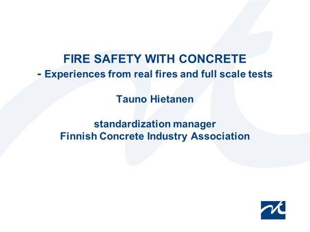 12.4.2017 FIRE SAFETY WITH CONCRETE - Experiences from real fires and full scale tests Tauno Hietanen standardization manager Finnish Concrete Industry.
