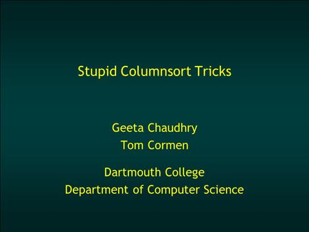 Stupid Columnsort Tricks Geeta Chaudhry Tom Cormen Dartmouth College Department of Computer Science.
