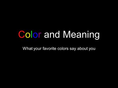 Color and Meaning What your favorite colors say about you.