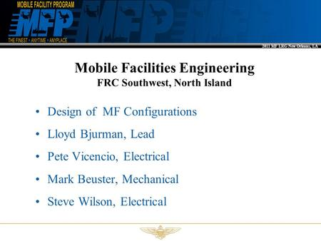 2011 MF LRG New Orleans, LA Mobile Facilities Engineering FRC Southwest, North Island Design of MF Configurations Lloyd Bjurman, Lead Pete Vicencio, Electrical.