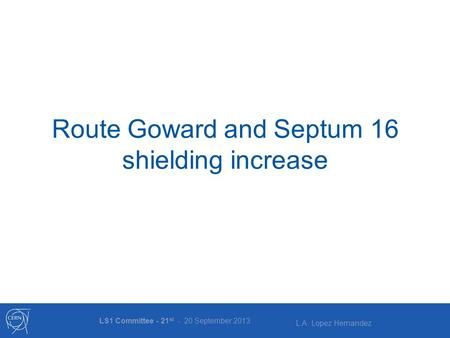L.A. Lopez Hernandez Route Goward and Septum 16 shielding increase LS1 Committee - 21 st - 20 September 2013.