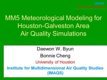 University of Houston IMAQS MM5 Meteorological Modeling for Houston-Galveston Area Air Quality Simulations Daewon W. Byun Bonnie Cheng University of Houston.