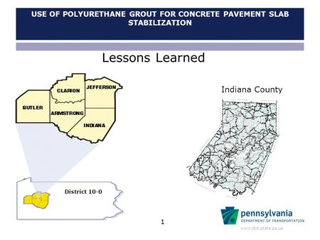 Www.dot.state.pa.us USE OF POLYURETHANE GROUT FOR CONCRETE PAVEMENT SLAB STABILIZATION Indiana County District 10-0 Lessons Learned 1.