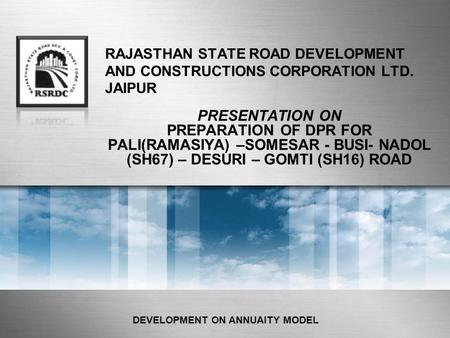 RAJASTHAN STATE ROAD DEVELOPMENT AND CONSTRUCTIONS CORPORATION LTD. JAIPUR PRESENTATION ON PREPARATION OF DPR FOR PALI(RAMASIYA) –SOMESAR - BUSI- NADOL.