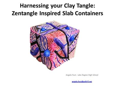 Harnessing your Clay Tangle: Zentangle Inspired Slab Containers Angela Fout: Lake Region High School
