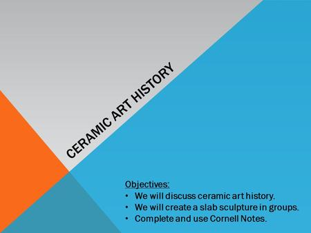 CERAMIC ART HISTORY Objectives: We will discuss ceramic art history. We will create a slab sculpture in groups. Complete and use Cornell Notes.