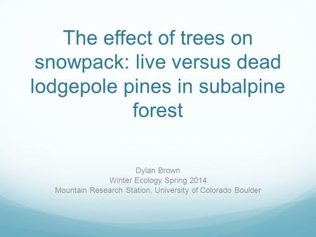 The effect of trees on snowpack: live versus dead lodgepole pines in subalpine forest Dylan Brown Winter Ecology Spring 2014 Mountain Research Station,