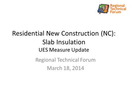 Residential New Construction (NC): Slab Insulation UES Measure Update Regional Technical Forum March 18, 2014.